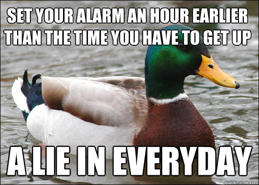 Set your alarm an hour earlier than the time you have to get up A lie in everyday  - Set your alarm an hour earlier than the time you have to get up A lie in everyday   Actual Advice Mallard