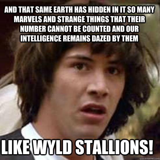 And that same Earth has hidden in it so many marvels and strange things that their number cannot be counted and our intelligence remains dazed by them Like WYLD STALLIONS!  conspiracy keanu