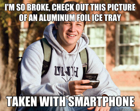 I'm so broke, check out this picture of an aluminum foil ice tray  Taken with smartphone - I'm so broke, check out this picture of an aluminum foil ice tray  Taken with smartphone  College Freshman