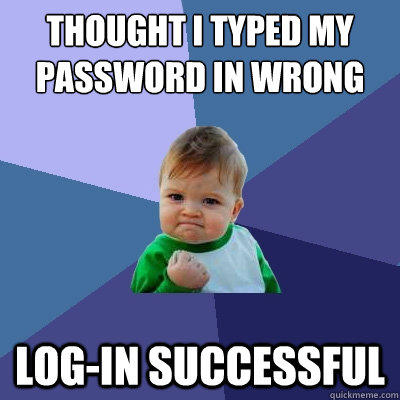 Thought I typed my password in wrong Log-in Successful - Thought I typed my password in wrong Log-in Successful  Success Kid