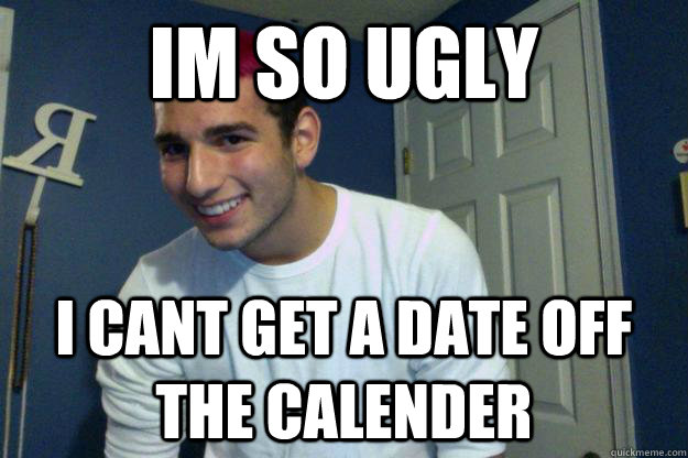 im so ugly i cant get a date off the calender - im so ugly i cant get a date off the calender  Misc