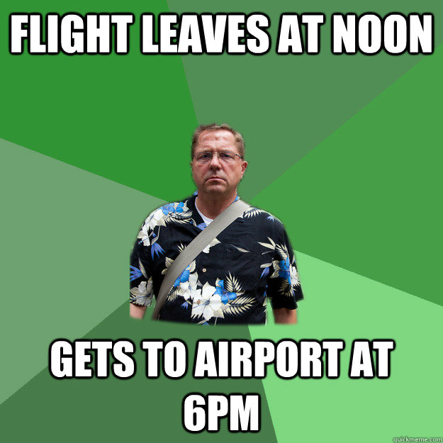 Flight leaves at noon Gets to Airport at 6PM  Nervous Vacation Dad