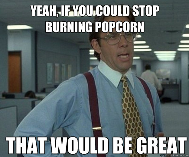 Yeah If You Could Stop Burning Popcorn That Would Be Great That