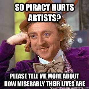 So piracy hurts artists? please tell me more about how miserably their lives are  Condescending Wonka