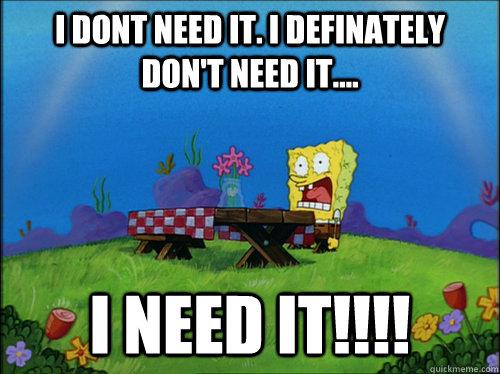 I dont need it. I definately don't need it.... I NEED IT!!!!