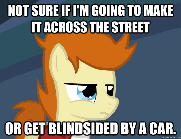 Not sure if I'm going to make it across the street or get blindsided by a car.  Not Sure If Brony