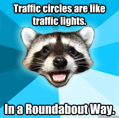 Traffic circles are like traffic lights. In a Roundabout Way. - Traffic circles are like traffic lights. In a Roundabout Way.  Lame Pun Coon