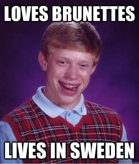 Loves brunettes lives in sweden  Bad Luck Brian