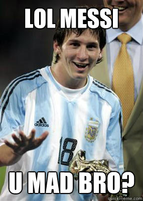 LOL MESSI U MAD BRO?