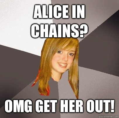 Alice in chains? Omg get her out!  Musically Oblivious 8th Grader