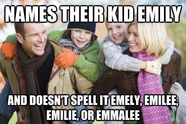 Names their kid Emily and doesn't spell it Emely, Emilee, Emilie, or Emmalee - Names their kid Emily and doesn't spell it Emely, Emilee, Emilie, or Emmalee  Misc