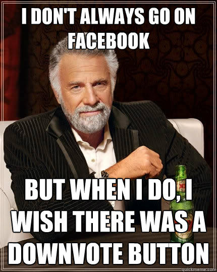 I don't always go on facebook but when i do, I wish there was a downvote button - I don't always go on facebook but when i do, I wish there was a downvote button  The Most Interesting Man In The World