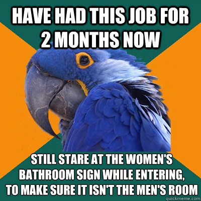 Have had this job for 2 months now Still stare at the women's bathroom sign while entering, To make sure it isn't the men's room - Have had this job for 2 months now Still stare at the women's bathroom sign while entering, To make sure it isn't the men's room  Paranoid Parrot