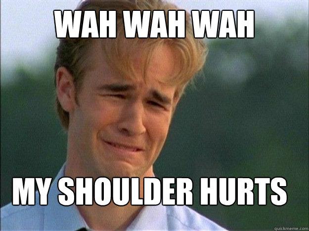 WAH WAH WAH  MY SHOULDER HURTS