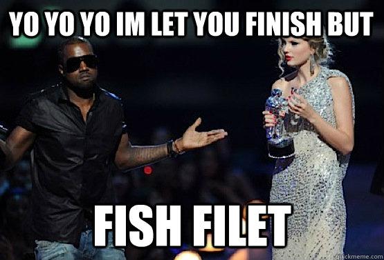 yo yo yo im let you finish but fish filet  kanye west