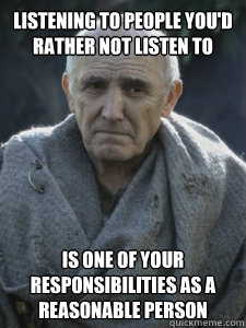 Listening to people you'd rather not listen to  is one of your responsibilities as a reasonable person  - Listening to people you'd rather not listen to  is one of your responsibilities as a reasonable person   Wise Maester Luwin