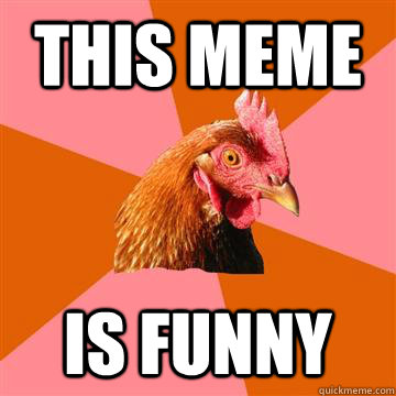 This meme Is funny - This meme Is funny  Anti-Joke Chicken