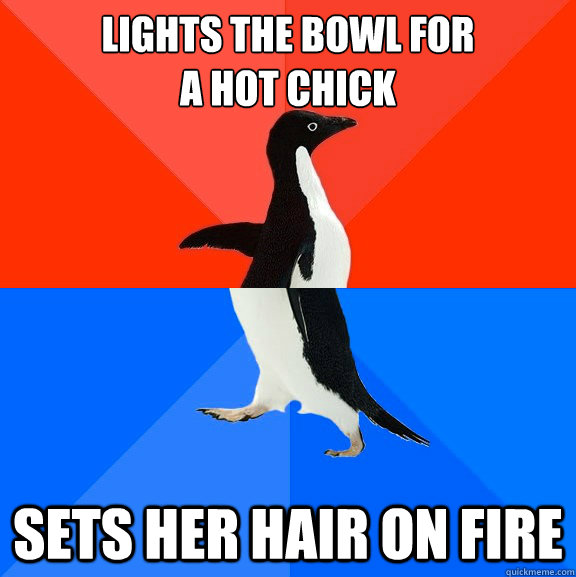 lights the bowl for  a hot chick sets her hair on fire - lights the bowl for  a hot chick sets her hair on fire  Socially Awesome Awkward Penguin