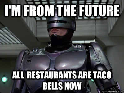 i'm from the future all  restaurants are taco bells now - i'm from the future all  restaurants are taco bells now  Helpful Robocop