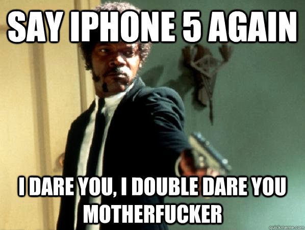 say iphone 5 again i dare you, i double dare you motherfucker - say iphone 5 again i dare you, i double dare you motherfucker  Say It Again Sam
