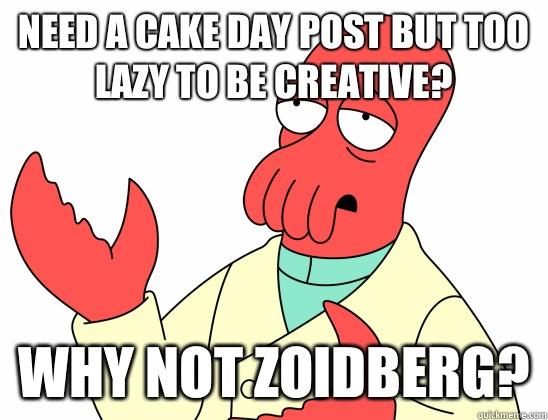 Need a cake day post but too lazy to be creative? WHY NOT ZOIDBERG?