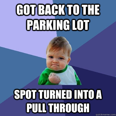 got back to the parking lot spot turned into a pull through - got back to the parking lot spot turned into a pull through  Success Kid