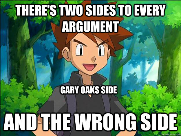 there's two sides to every argument  and the wrong side gary oaks side  Gary Oak