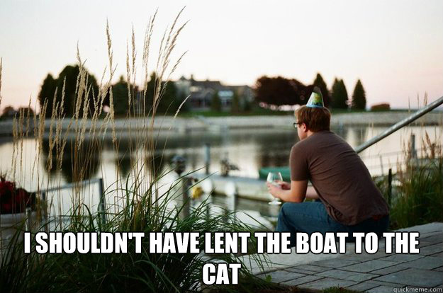 I shouldn't have lent the boat to the cat