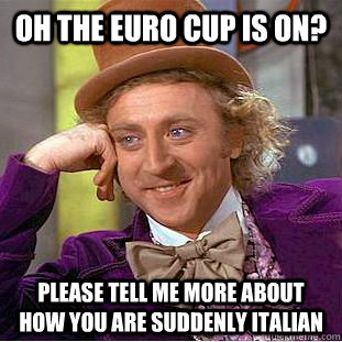 oh the euro cup is on? please tell me more about how you are suddenly italian - oh the euro cup is on? please tell me more about how you are suddenly italian  Condescending Wonka