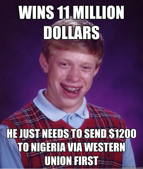 wins 11 million dollars he just needs to send $1200 to Nigeria via Western Union first - wins 11 million dollars he just needs to send $1200 to Nigeria via Western Union first  Bad Luck Brian