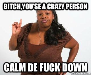 Bitch,You'se a crazy person Calm de fuck down  Keep calm