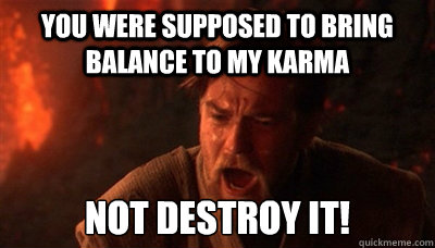 You were supposed to bring balance to my karma not destroy it!
