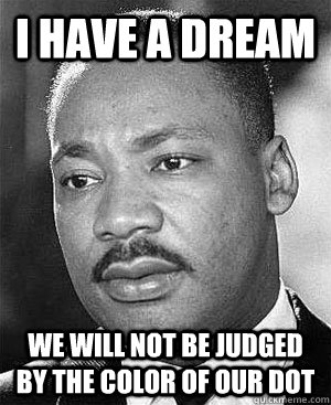 I have a dream We will not be judged by the color of our dot  Martin Luther King