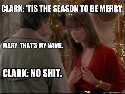 Clark: 'Tis the season to be merry.   Mary: That's my name.  Clark: No shit.   Christmas Vacation