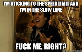 I'm sticking to the speed limit and I'm in the slow lane fuck me, right? - I'm sticking to the speed limit and I'm in the slow lane fuck me, right?  Misc