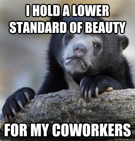 I hold a lower standard of beauty for my coworkers  - I hold a lower standard of beauty for my coworkers   Confession Bear