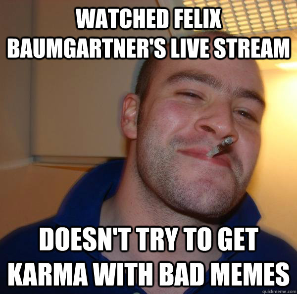 Watched Felix Baumgartner's live stream doesn't try to get Karma with bad memes - Watched Felix Baumgartner's live stream doesn't try to get Karma with bad memes  Misc