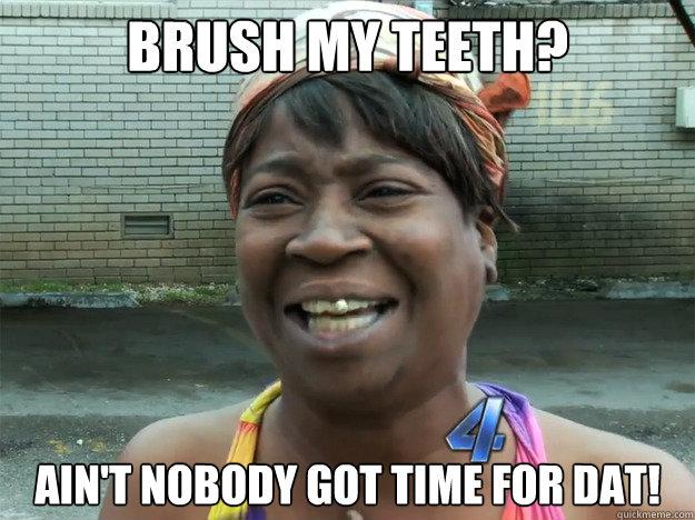 Brush my teeth? Ain't nobody got time for dat! - Brush my teeth? Ain't nobody got time for dat!  Misc
