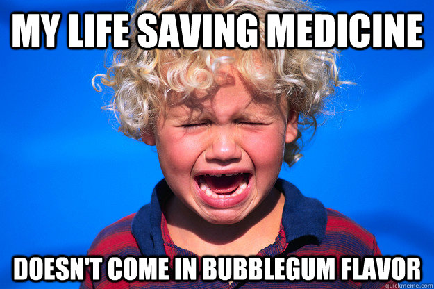 My life saving medicine doesn't come in bubblegum flavor