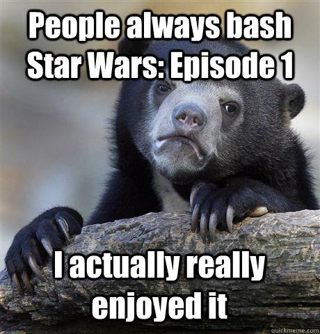 People always bash Star Wars: Episode 1 I actually really enjoyed it - People always bash Star Wars: Episode 1 I actually really enjoyed it  Confession Bear