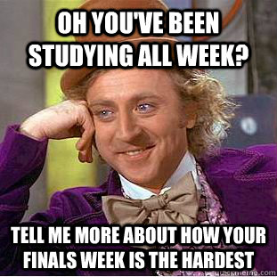 Oh you've been studying all week? Tell me more about how your finals week is the hardest  Condescending Wonka