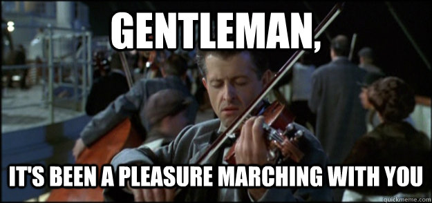 Gentleman, It's been a pleasure marching with you