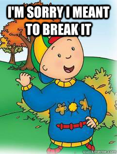 I'm sorry I meant to break it   Swag Like Caillou