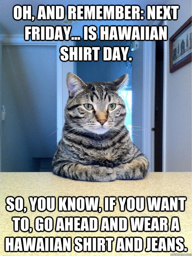 Oh, and remember: next Friday... is Hawaiian shirt day.  So, you know, if you want to, go ahead and wear a Hawaiian shirt and jeans.  - Oh, and remember: next Friday... is Hawaiian shirt day.  So, you know, if you want to, go ahead and wear a Hawaiian shirt and jeans.   Serious Cat