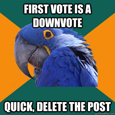 first vote is a downvote quick, delete the post - first vote is a downvote quick, delete the post  Paranoid Parrot