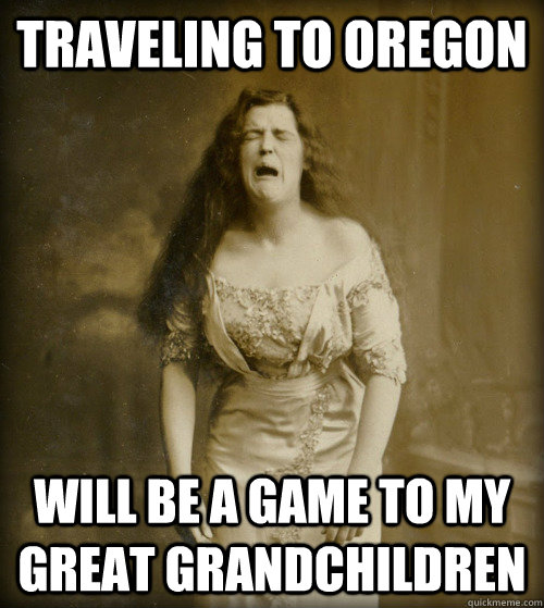 traveling to oregon will be a game to my great grandchildren - traveling to oregon will be a game to my great grandchildren  1890s Problems