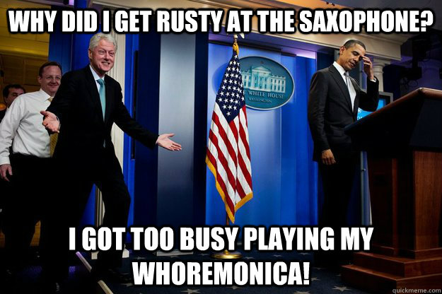 Why did I get rusty at the saxophone? I got too busy playing my whoremonica! - Why did I get rusty at the saxophone? I got too busy playing my whoremonica!  Inappropriate Timing Bill Clinton