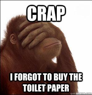 Crap I forgot to buy the toilet paper - Crap I forgot to buy the toilet paper  Sudden Realisation Orangutan