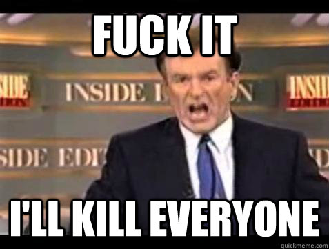 Fuck it I'll kill everyone - Fuck it I'll kill everyone  Bill OReilly Fuck It