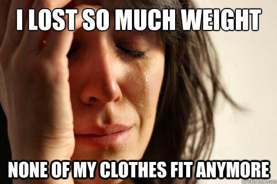 I lost so much weight None of my clothes fit anymore - I lost so much weight None of my clothes fit anymore  First World Problems